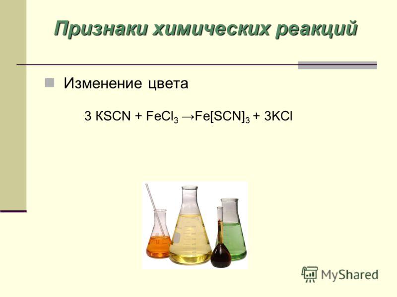 Изменение цвета Признаки химических реакций 3 КSCN + FeCl 3Fe[SCN] 3 + 3KCl