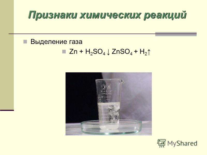 Выделение газа Zn + H 2 SO 4 ZnSO 4 + H 2 Признаки химических реакций
