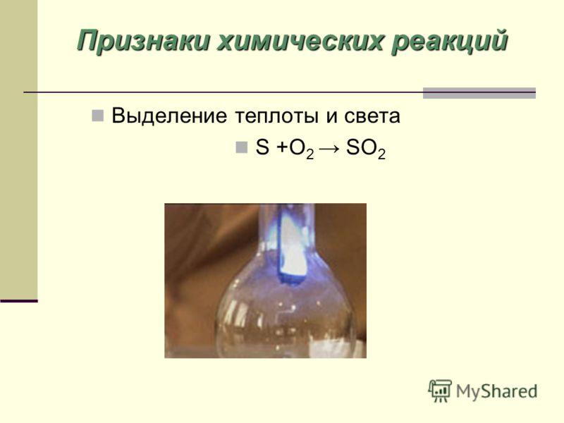 Выделение теплоты и света S +O 2 SO 2 Признаки химических реакций