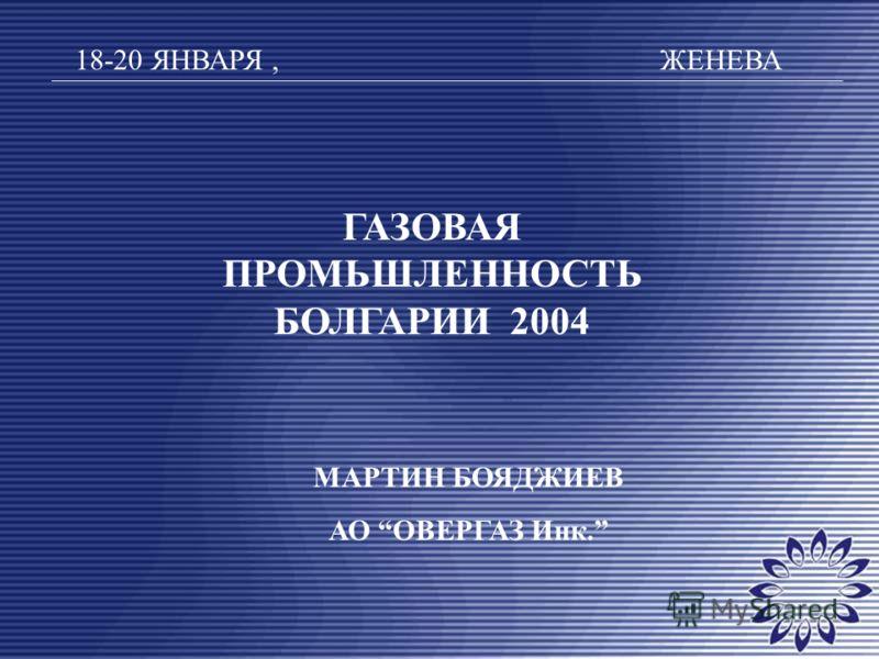 ГАЗОВАЯ ПРОМЬШЛЕННОСТЬ БОЛГАРИИ 2004 18-20 ЯНВАРЯ, ЖЕНЕВА МАРТИН БОЯДЖИЕВ АО ОВЕРГАЗ Инк.