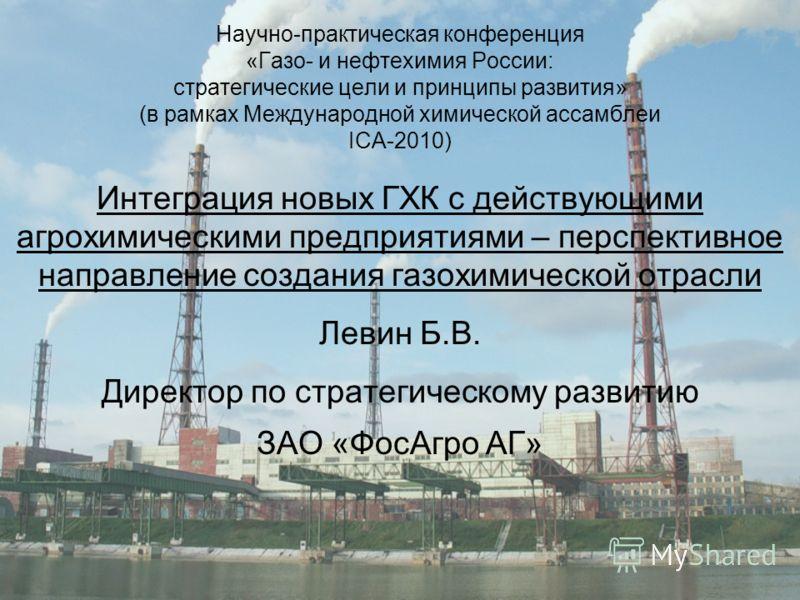 Научно-практическая конференция «Газо- и нефтехимия России: стратегические цели и принципы развития» (в рамках Международной химической ассамблеи ICA-2010) Интеграция новых ГХК с действующими агрохимическими предприятиями – перспективное направление