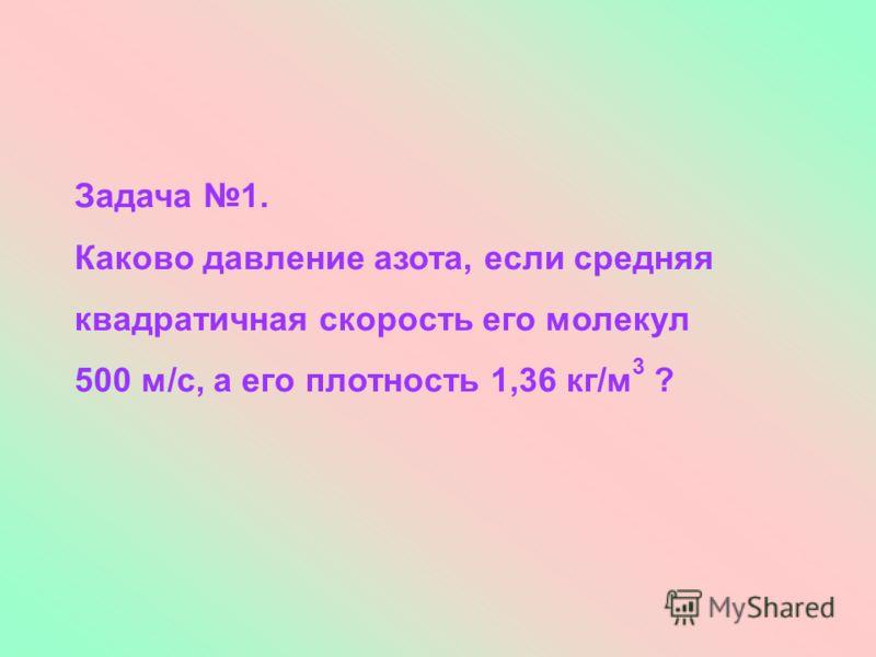 Задача 1. Каково давление азота, если средняя квадратичная скорость его молекул 500 м/с, а его плотность 1,36 кг/м 3 ?