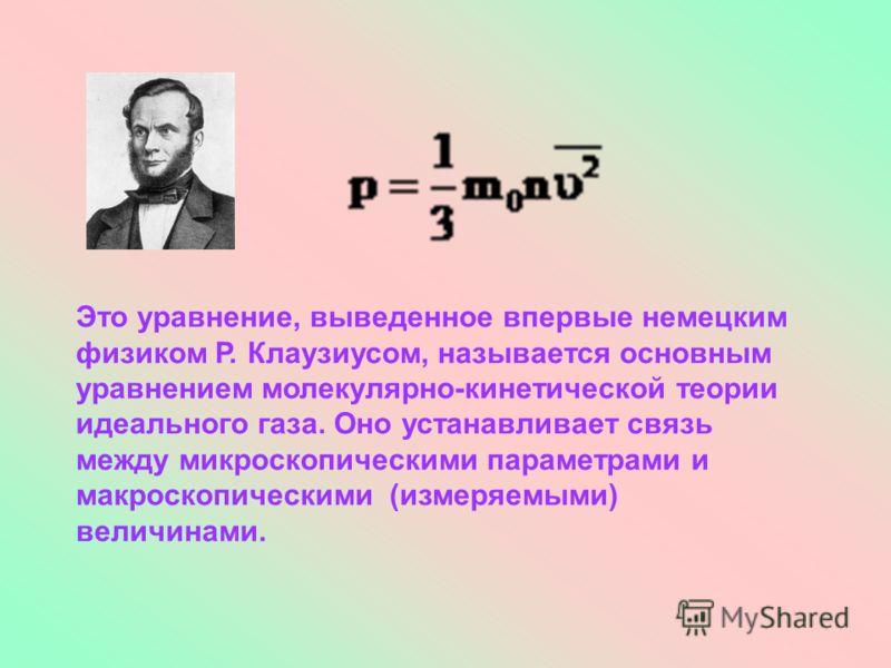 Это уравнение, выведенное впервые немецким физиком Р. Клаузиусом, называется основным уравнением молекулярно-кинетической теории идеального газа. Оно устанавливает связь между микроскопическими параметрами и макроскопическими (измеряемыми) величинами