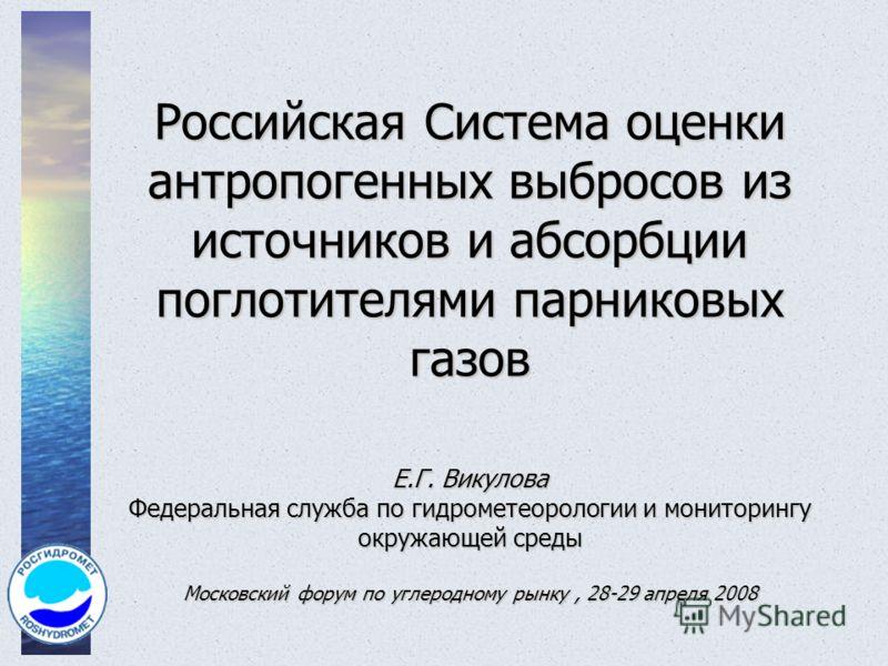 Российская Система оценки антропогенных выбросов из источников и абсорбции поглотителями парниковых газов Е.Г. Викулова Федеральная служба по гидрометеорологии и мониторингу окружающей среды Московский форум по углеродному рынку, 28-29 апреля 2008