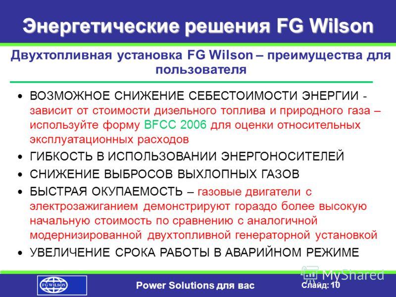 Слайд: 9 Power Solutions для вас Энергетические решения FG Wilson Конструктивные элементы двухтопливной системы Высокий КПД Воспламенение сжатием Низкое давление газа Система защиты двигателя Автоматический выбор топлива Простая установка Простота эк
