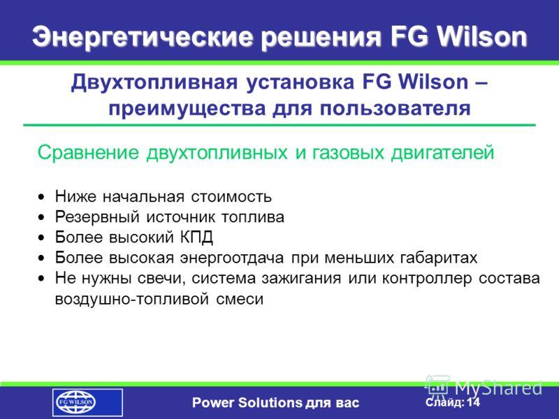 Слайд: 13 Power Solutions для вас Энергетические решения FG Wilson Двухтопливная установка FG Wilson – преимущества для пользователя Стандартное сокращение выбросов No x 15% – 30% So x 50% – 70% ВИДИМЫЕ ВЫБРОСЫ PM-10 20% – 50% HC 20% – 80%