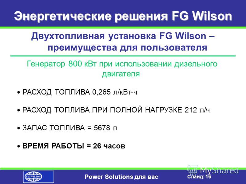 Слайд: 15 Power Solutions для вас Энергетические решения FG Wilson Двухтопливная установка FG Wilson – преимущества для пользователя ПРЕИМУЩЕСТВА ПРИ ИСПОЛЬЗОВАНИИ В КАЧЕСТВЕ РЕЗЕРВНОГО ИСТОЧНИКА ЭНЕРГИИ перед ДИЗЕЛЬНЫМИ ДВИГАТЕЛЯМИ Сокращение запаса