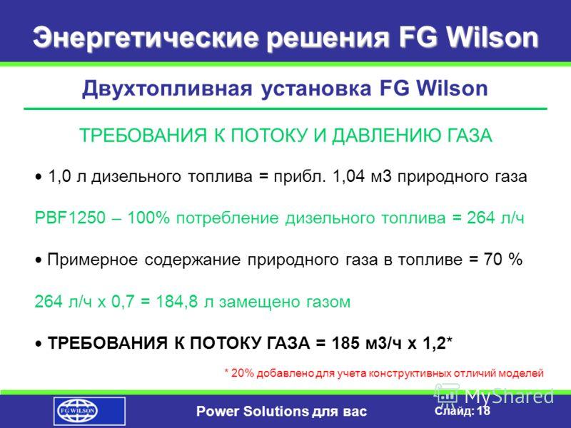 Слайд: 17 Power Solutions для вас Энергетические решения FG Wilson Двухтопливная установка FG Wilson – преимущества для пользователя Генератор 800 кВт при использовании двухтопливного двигателя РАСХОД ДИЗЕЛЬНОГО ТОПЛИВА 0,08 л/кВт-ч – ПРИ КОЭФФИЦИЕНТ