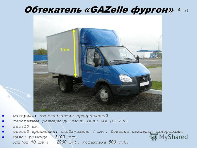 Обтекатель «GAZelle фургон» материал: стеклопластик армированный материал: стеклопластик армированный габаритные размеры:д 0.78м ш2.1м в0.74м \\1.2 м3 габаритные размеры:д 0.78м ш2.1м в0.74м \\1.2 м3 вес:10 кг. вес:10 кг. способ крепления: скоба-зажи
