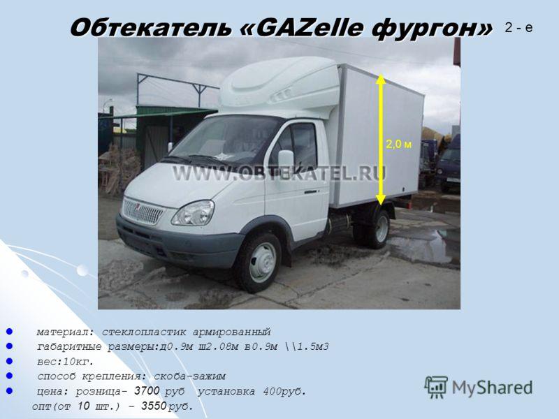 Обтекатель «GAZelle фургон» материал: стеклопластик армированный габаритные размеры:д0.9м ш2.08м в0.9м \\1.5м3 вес:10кг. способ крепления: скоба-зажим цена: розница- 3700 руб установка 400руб. опт(от 10 шт.) – 3550 руб. 2 - e 2,0 м