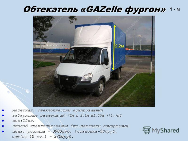 Обтекатель «GAZelle фургон» материал: стеклопластик армированный материал: стеклопластик армированный габаритные размеры:д 0.78м ш 2.1м в1.05м \\1.7м3 габаритные размеры:д 0.78м ш 2.1м в1.05м \\1.7м3 вес:15кг. вес:15кг. способ крепления:зажим 4шт.нак