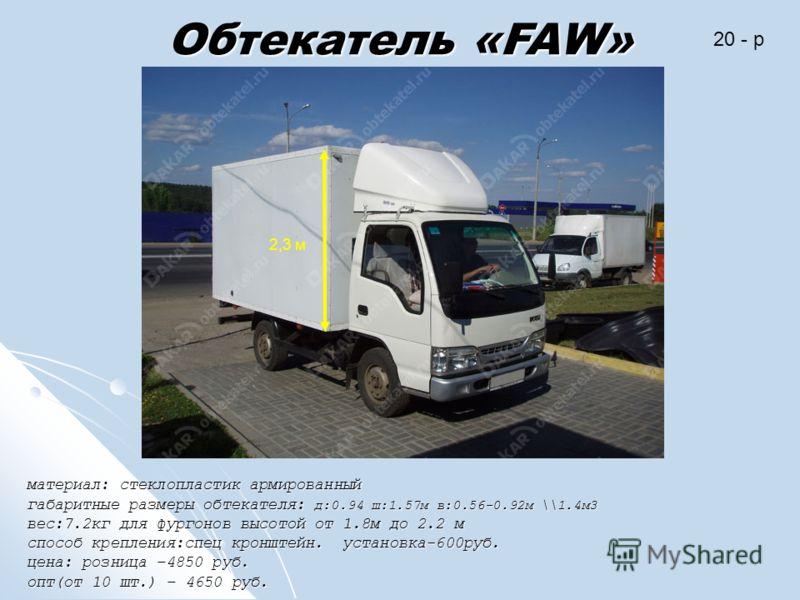 Обтекатель «FAW» материал: стеклопластик армированный габаритные размеры обтекателя: д:0.94 ш:1.57м в:0.56-0.92м \\1.4м3 вес:7.2кг для фургонов высотой от 1.8м до 2.2 м способ крепления:спец кронштейн. установка-600руб. цена: розница –4850 руб. опт(о