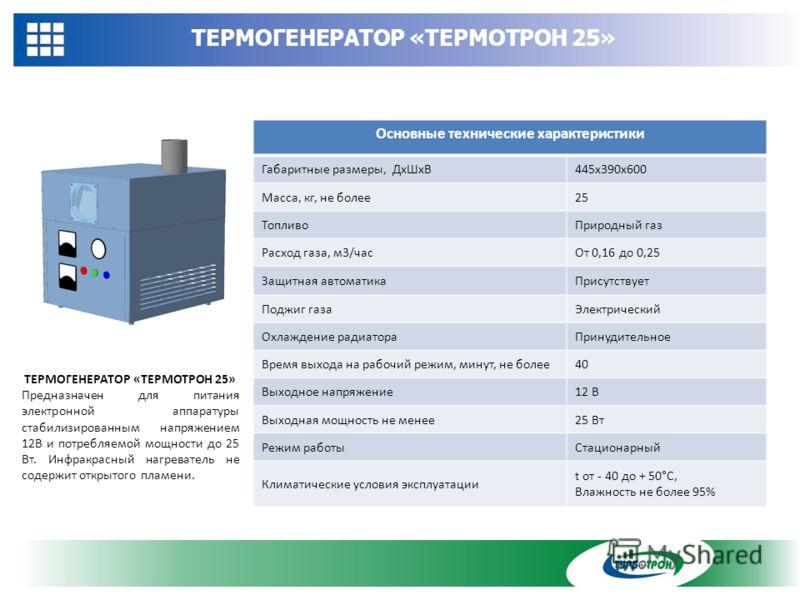 ТЕРМОГЕНЕРАТОР «ТЕРМОТРОН 25» Основные технические характеристики Габаритные размеры, ДхШхВ445х390х600 Масса, кг, не более25 ТопливоПриродный газ Расход газа, м3/часОт 0,16 до 0,25 Защитная автоматикаПрисутствует Поджиг газаЭлектрический Охлаждение р