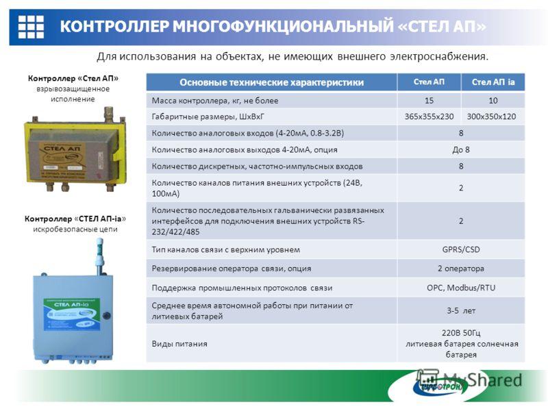КОНТРОЛЛЕР МНОГОФУНКЦИОНАЛЬНЫЙ «СТЕЛ АП» Для использования на объектах, не имеющих внешнего электроснабжения. Основные технические характеристики Стел АП Стел АП ia Масса контроллера, кг, не более1510 Габаритные размеры, ШхВхГ365х355х230300x350x120 К