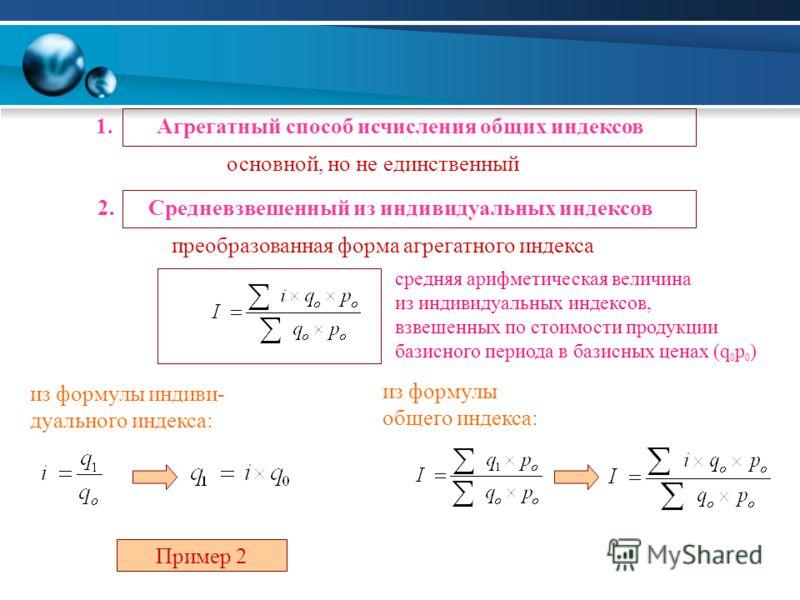 1. Агрегатный способ исчисления общих индексов основной, но не единственный 2. Средневзвешенный из индивидуальных индексов преобразованная форма агрегатного индекса из формулы индиви- дуального индекса: из формулы общего индекса: Пример 2 средняя ари