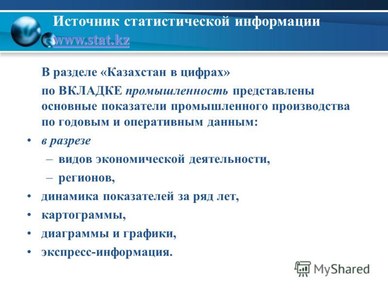 www.stat.kz www.stat.kz Источник статистической информации www.stat.kz www.stat.kz В разделе «Казахстан в цифрах» по ВКЛАДКЕ промышленность представлены основные показатели промышленного производства по годовым и оперативным данным: в разрезе –видов