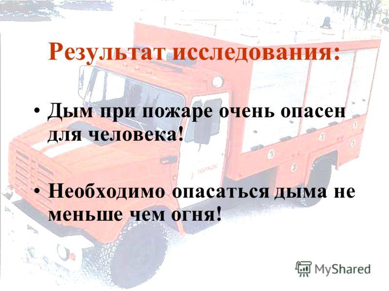 Результат исследования: Дым при пожаре очень опасен для человека! Необходимо опасаться дыма не меньше чем огня!
