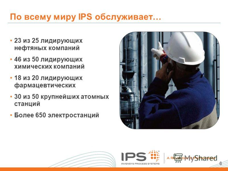 6 По всему миру IPS обслуживает… 23 из 25 лидирующих нефтяных компаний 46 из 50 лидирующих химических компаний 18 из 20 лидирующих фармацевтических 30 из 50 крупнейших атомных станций Более 650 электростанций