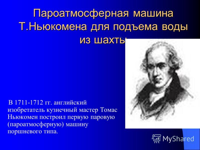 Пароатмосферная машина Т.Ньюкомена для подъема воды из шахты В 1711-1712 гг. английский изобретатель кузнечный мастер Томас Ньюкомен построил первую паровую (пароатмосферную) машину поршневого типа.
