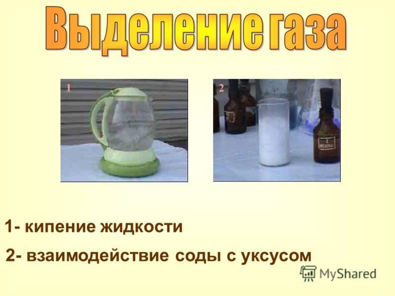 1- кипение жидкости 2- взаимодействие соды с уксусом