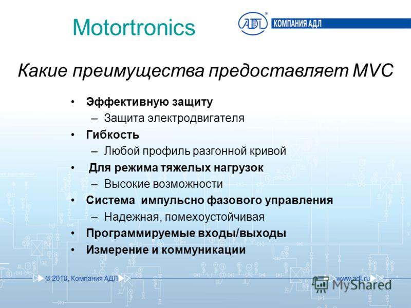 Какие преимущества предоставляет MVC Эффективную защиту –Защита электродвигателя Гибкость –Любой профиль разгонной кривой Для режима тяжелых нагрузок –Высокие возможности Система импульсно фазового управления –Надежная, помехоустойчивая Программируем