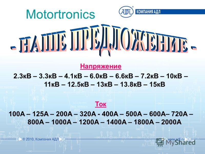 Напряжение 2.3кВ – 3.3кВ – 4.1кВ – 6.0кВ – 6.6кВ – 7.2кВ – 10кВ – 11кВ – 12.5кВ – 13кВ – 13.8кВ – 15кВ Ток 100A – 125A – 200A – 320A - 400A – 500A – 600A– 720A – 800A – 1000A – 1200A – 1400A – 1800A – 2000A Motortronics