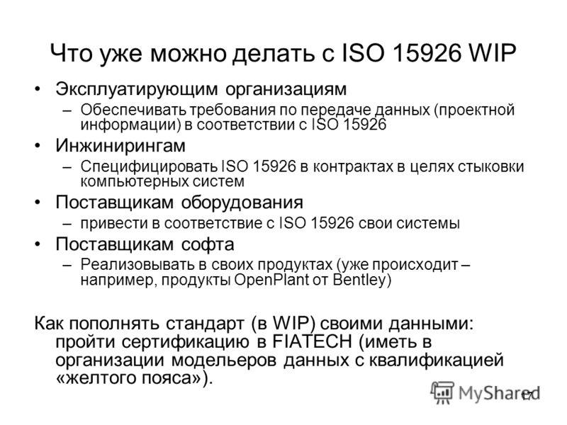 17 Что уже можно делать с ISO 15926 WIP Эксплуатирующим организациям –Обеспечивать требования по передаче данных (проектной информации) в соответствии с ISO 15926 Инжинирингам –Специфицировать ISO 15926 в контрактах в целях стыковки компьютерных сист