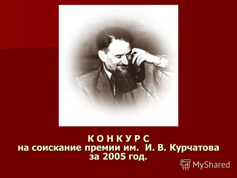 К О Н К У Р С на соискание премии им. И. В. Курчатова за 2005 год.