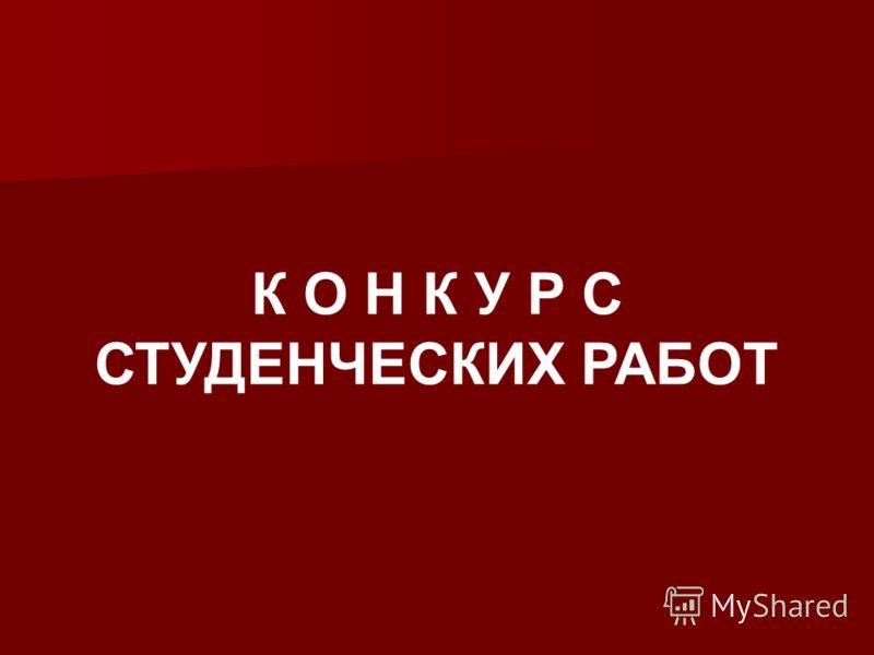 К О Н К У Р С СТУДЕНЧЕСКИХ РАБОТ