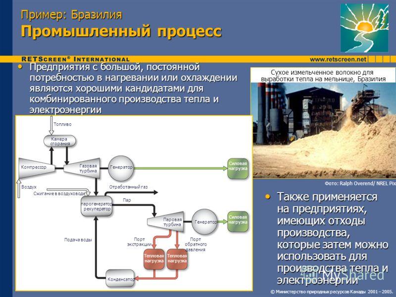 © Министерство природных ресурсов Канады 2001 – 2005. Пример: Бразилия Промышленный процесс Предприятия с большой, постоянной потребностью в нагревании или охлаждении являются хорошими кандидатами для комбинированного производства тепла и электроэнер