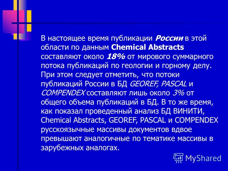 В настоящее время публикации России в этой области по данным Chemical Abstracts составляют около 18% от мирового суммарного потока публикаций по геологии и горному делу. При этом следует отметить, что потоки публикаций России в БД GEOREF, PASCAL и CO