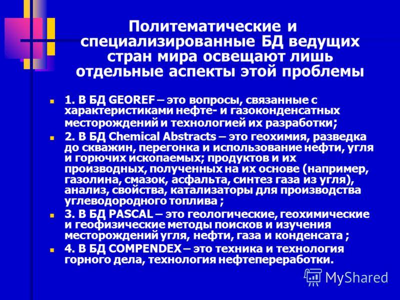 Политематические и специализированные БД ведущих стран мира освещают лишь отдельные аспекты этой проблемы 1. В БД GEOREF – это вопросы, связанные с характеристиками нефте- и газоконденсатных месторождений и технологией их разработки ; 2. В БД Chemica
