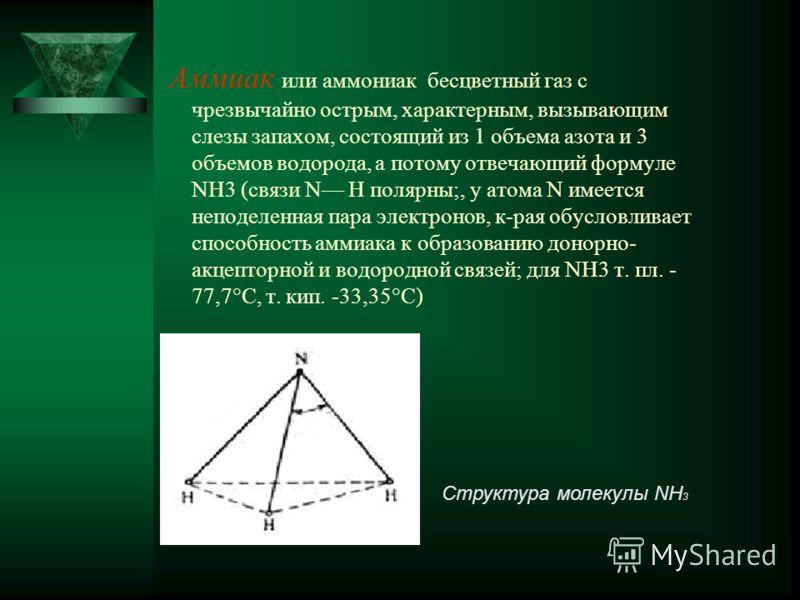 Аммиак или аммониак бесцветный газ с чрезвычайно острым, характерным, вызывающим слезы запахом, состоящий из 1 объема азота и 3 объемов водорода, а потому отвечающий формуле NH3 (связи N Н полярны;, у атома N имеется неподеленная пара электронов, к-р