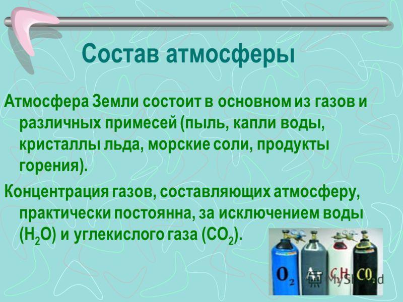 Состав атмосферы Атмосфера Земли состоит в основном из газов и различных примесей (пыль, капли воды, кристаллы льда, морские соли, продукты горения). Концентрация газов, составляющих атмосферу, практически постоянна, за исключением воды (H 2 O) и угл