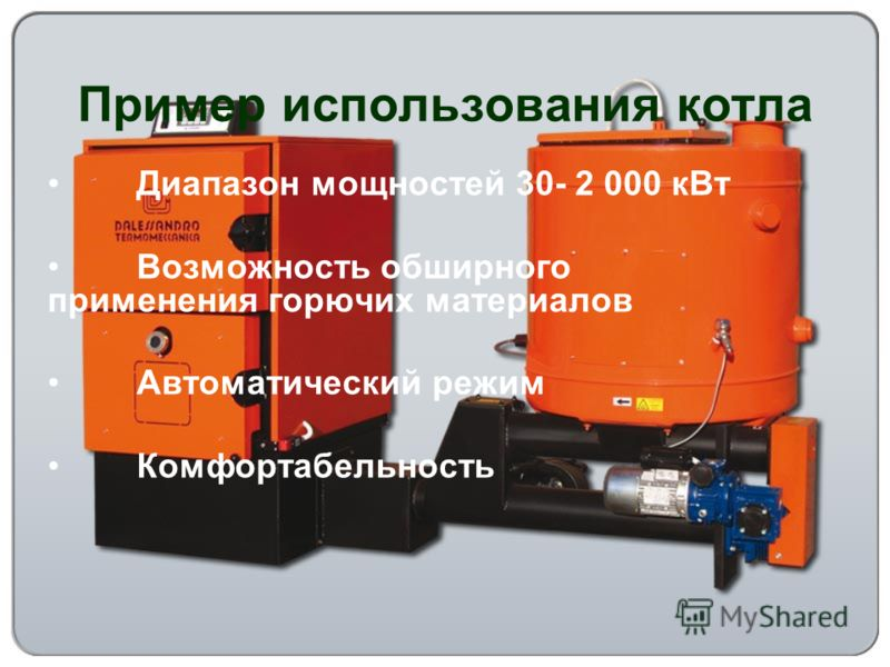 Пример использования котла Диапазон мощностей 30- 2 000 кВт Возможность обширного применения горючих материалов Автоматический режим Комфортабельность