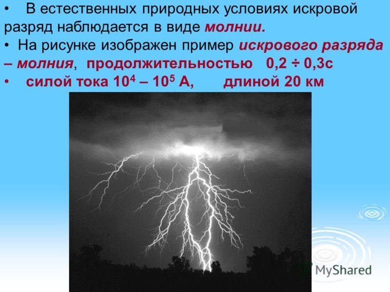 В естественных природных условиях искровой разряд наблюдается в виде молнии. На рисунке изображен пример искрового разряда – молния, продолжительностью 0,2 ÷ 0,3с силой тока 10 4 – 10 5 А, длиной 20 км
