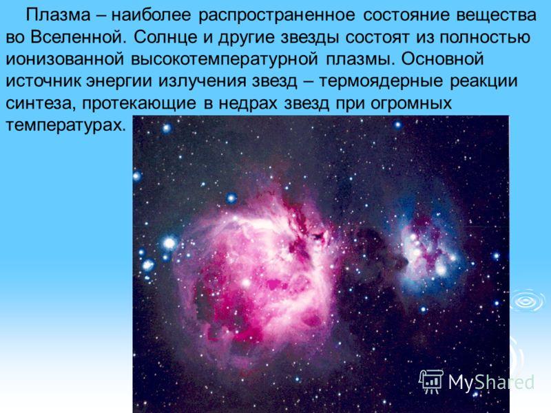 Плазма – наиболее распространенное состояние вещества во Вселенной. Солнце и другие звезды состоят из полностью ионизованной высокотемпературной плазмы. Основной источник энергии излучения звезд – термоядерные реакции синтеза, протекающие в недрах зв