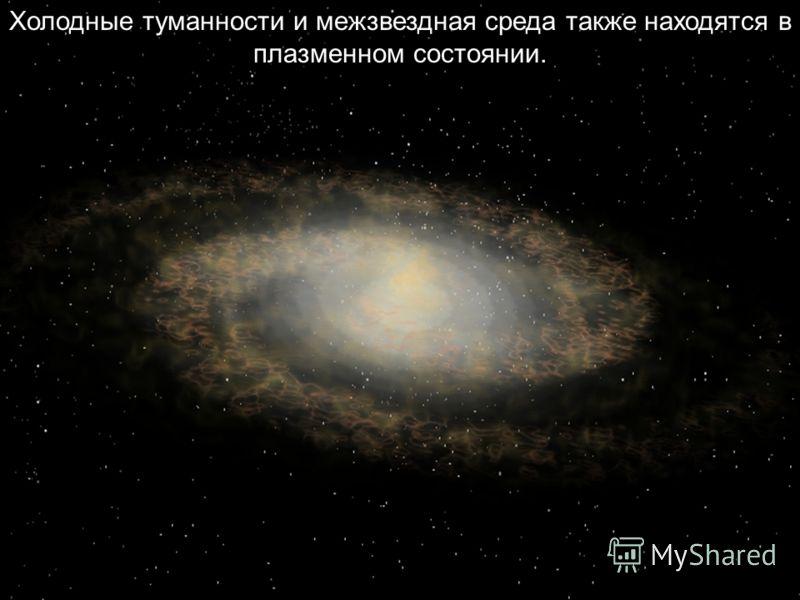 Холодные туманности и межзвездная среда также находятся в плазменном состоянии.