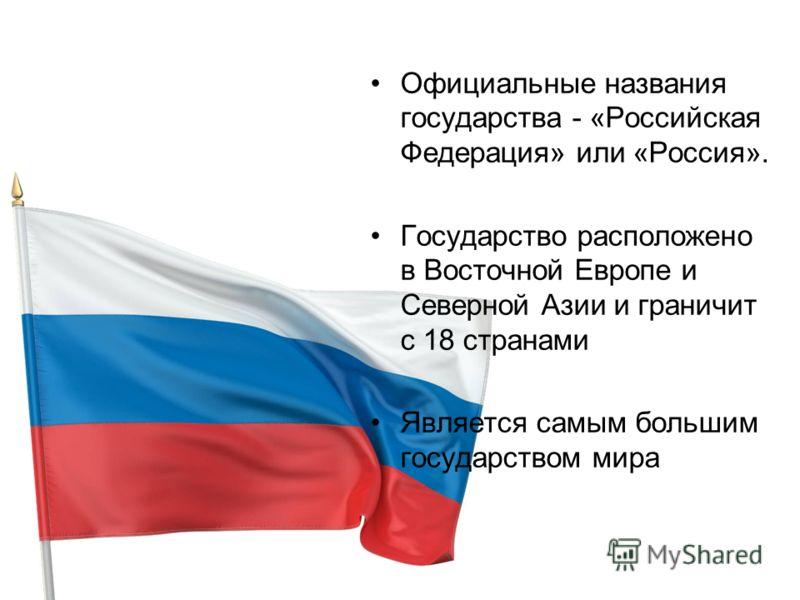 Официальные названия государства - «Российская Федерация» или «Россия». Государство расположено в Восточной Европе и Северной Азии и граничит с 18 странами Является самым большим государством мира