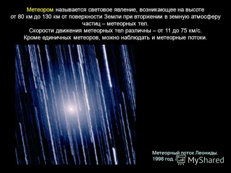Метеором называется световое явление, возникающее на высоте от 80 км до 130 км от поверхности Земли при вторжении в земную атмосферу частиц – метеорных тел. Скорости движения метеорных тел различны – от 11 до 75 км/с. Кроме единичных метеоров, можно