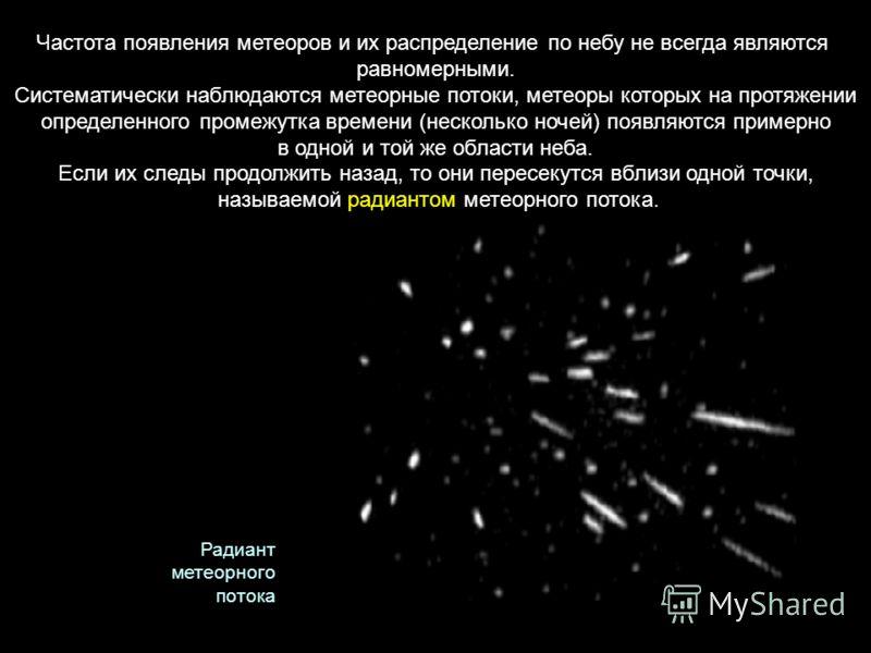 Частота появления метеоров и их распределение по небу не всегда являются равномерными. Систематически наблюдаются метеорные потоки, метеоры которых на протяжении определенного промежутка времени (несколько ночей) появляются примерно в одной и той же