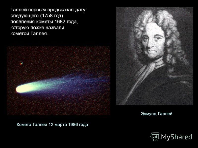 Галлей первым предсказал дату следующего (1758 год) появления кометы 1682 года, которую позже назвали кометой Галлея. Эдмунд Галлей Комета Галлея 12 марта 1986 года
