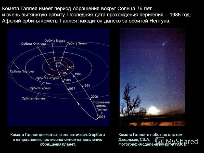 Комета Галлея имеет период обращения вокруг Солнца 76 лет и очень вытянутую орбиту. Последняя дата прохождения перигелия – 1986 год. Афелий орбиты кометы Галлея находится далеко за орбитой Нептуна. Комета Галлея движется по эллиптической орбите в нап