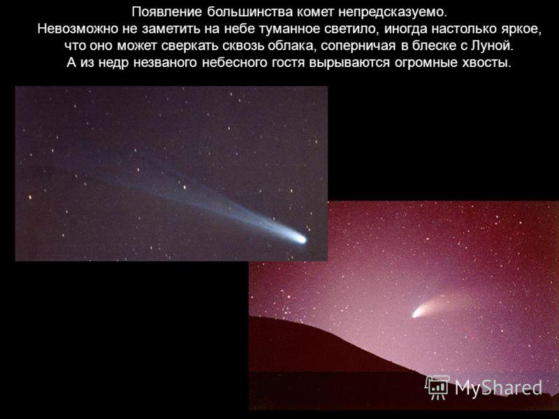 Появление большинства комет непредсказуемо. Невозможно не заметить на небе туманное светило, иногда настолько яркое, что оно может сверкать сквозь облака, соперничая в блеске с Луной. А из недр незваного небесного гостя вырываются огромные хвосты.