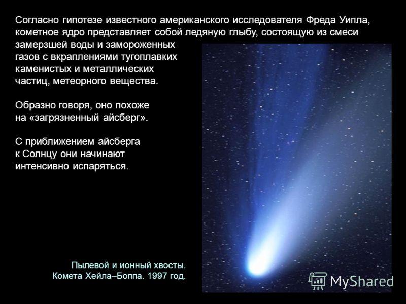 Согласно гипотезе известного американского исследователя Фреда Уипла, кометное ядро представляет собой ледяную глыбу, состоящую из смеси замерзшей воды и замороженных газов с вкраплениями тугоплавких каменистых и металлических частиц, метеорного веще