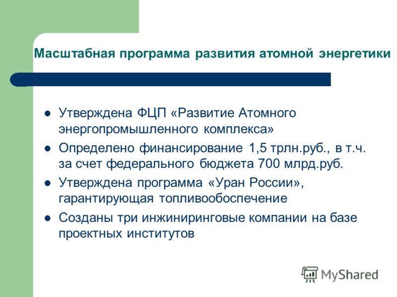 Масштабная программа развития атомной энергетики Утверждена ФЦП «Развитие Атомного энергопромышленного комплекса» Определено финансирование 1,5 трлн.руб., в т.ч. за счет федерального бюджета 700 млрд.руб. Утверждена программа «Уран России», гарантиру