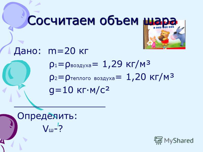 Немного математических расчетов Поставим задачу: Каким по объему должен быть воздушный шар, наполненный теплым воздухом, для того, чтобы поднять Винни Пуха? Каков радиус этого шара? Массу медвежонка примем за 20 кг. Массой шара пренебречь.