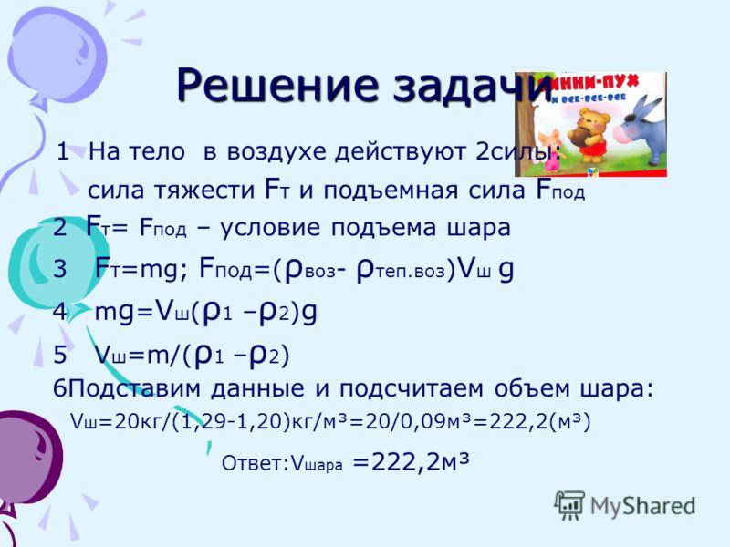 Сосчитаем объем шара Дано: m=20 кг ρ 1 =ρ воздуха = 1,29 кг/м³ ρ 2 =ρ теплого воздуха = 1,20 кг/м³ g=10 кг·м/с² ________________ Определить: V ш -?