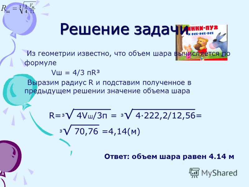 Рассчитаем радиус такого шара Дано: V ш =222,2 м π=3,14 _____________________ Определить радиус шара R ш -?