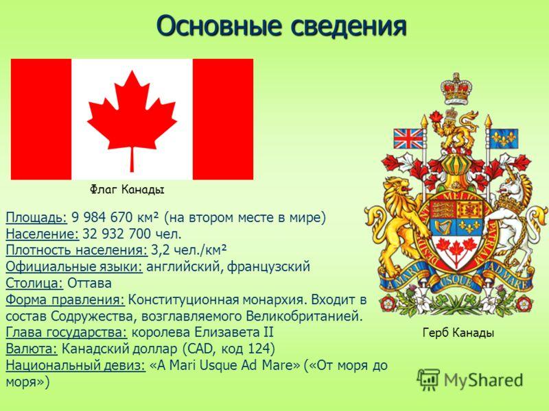 Площадь: 9 984 670 км² (на втором месте в мире) Население: 32 932 700 чел. Плотность населения: 3,2 чел./км² Официальные языки: английский, французский Столица: Оттава Форма правления: Конституционная монархия. Входит в состав Содружества, возглавляе